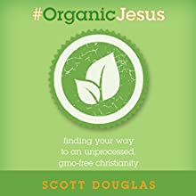 #Organic Jesus: Finding Your Way to an Unprocessed GMO-Free Christianity Audiobook by Scott Douglas Narrated by Brandon Batchelar