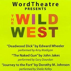 WordTheatre Presents: The Wild West | [Edward Wheeler, John Jakes, Dorothy M. Johnson]