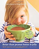 Better Than Peanut Butter & Jelly: Quick Vegetarian Meals Your Kids Will Love! Revised Edition