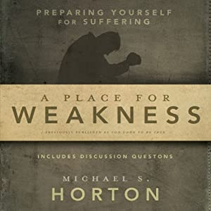 A Place for Weakness: Preparing Yourself for Suffering | [Michael S. Horton]
