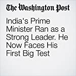 India's Prime Minister Ran as a Strong Leader. He Now Faces His First Big Test | Annie Gowen