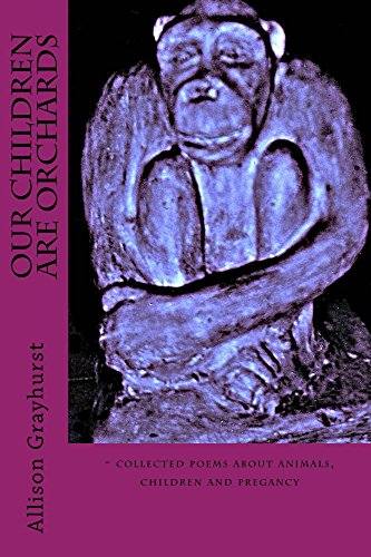 Our Children Are Orchards: - collected poems about animals, children and pregnancy