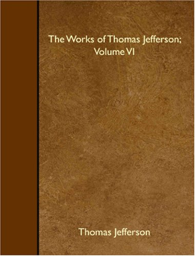 The Works of Thomas Jefferson; Volume VI