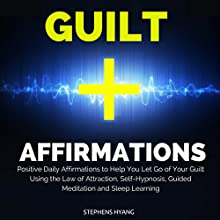 Guilt Affirmations: Positive Daily Affirmations to Help You Let Go of Your Guilt Using the Law of Attraction, Self-Hypnosis, Guided Meditation and Sleep Learning  by Stephens Hyang Narrated by Rhiannon Angell