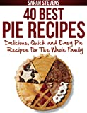 40 Best Pie Recipes - Delicious, Quick and Easy Pie Recipes For The Whole Family (Quick and Easy Cookbooks)