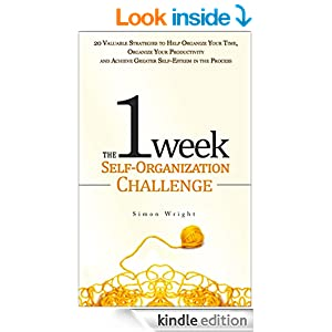 The 1 Week Self-Organization Challenge: 20 Valuable Strategies to Help Organize Your Time, Organize Your Productivity and Achieve Greater Self-Esteem in ... achievement, self esteem, setting goals)