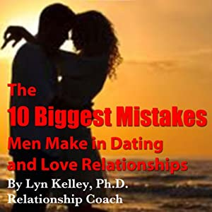 The 10 Biggest Mistakes Men Make in Dating and Love Relationships | [Lyn Kelley]