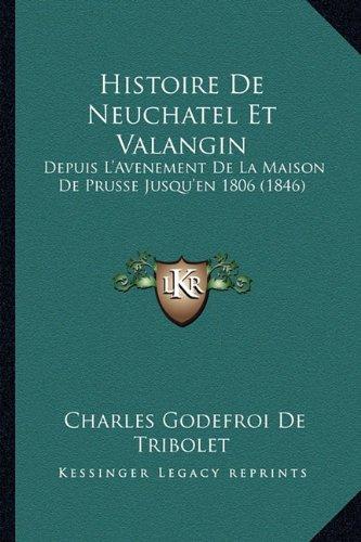 Histoire de Neuchatel Et Valangin: Depuis L'Avenement de La Maison de Prusse Jusqu'en 1806 (1846)