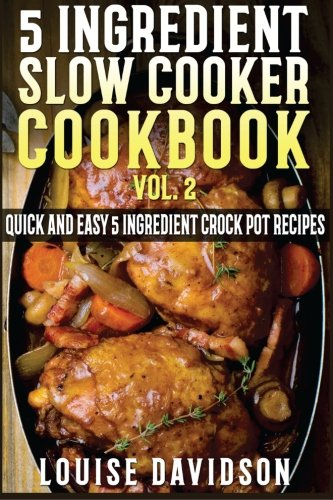 5 Ingredient Slow Cooker Cookbook - Volume 2: More Quick and Easy  5 Ingredient Crock Pot Recipes (5 Ingredient Recipes) by Louise Davidson