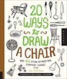 20 Ways to Draw a Chair and 44 Other Interesting Everyday Things: A Sketchbook for Artists, Designers, and Doodlers