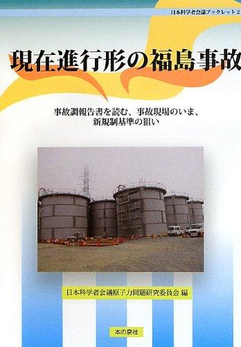 現在進行形の福島事故―事故調報告書を読む、事故現場のいま、新規制基準の狙い (日本科学者会議ブックレット)