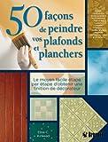 echange, troc Elise Kinkead - 50 Façons de peindre vos plafonds et planchers : Le moyen facile étape par étape d'obtenir une finition de décorateur