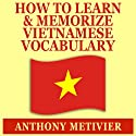 How to Learn and Memorize Vietnamese Vocabulary: Using a Memory Palace Specifically Designed for the Vietnamese Language Audiobook by Anthony Metivier Narrated by Ron Phillips