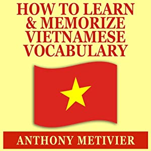 How to Learn and Memorize Vietnamese Vocabulary: Using a Memory Palace Specifically Designed for the Vietnamese Language | [Anthony Metivier]