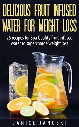 Delicious Fruit Infused Water for Weight Loss: 25 recipes for Spa Quality Fruit Infused water to Supercharge Weight Loss by Janice Janoski