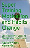 img - for Super Training, Motivation and Habits Change: Self Help Power Lessons. Change your habits Now. (Self Help and Change Book 3) book / textbook / text book