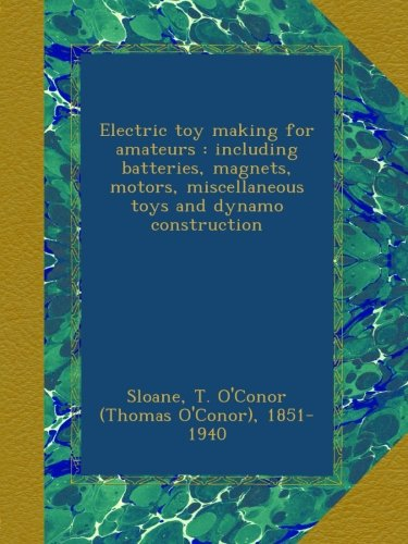 Electric Toy Making For Amateurs : Including Batteries, Magnets, Motors, Miscellaneous Toys And Dynamo Construction