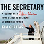 The Secretary: A Journey with Hillary Clinton from Beirut to the Heart of American Power | Kim Ghattas