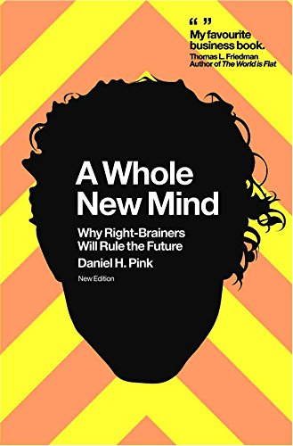 A Whole New Mind: Why Right - Brainers Will Rule The Future