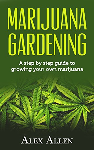 Marijuana Gardening: Step by step guide to growing your own marijuana (Growing Marijuana, Cannabis, Indoor Marijuana, Marijuana Business, Weed Book 1)