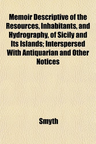 Memoir Descriptive of the Resources, Inhabitants, and Hydrography, of Sicily and Its Islands; Interspersed With Antiquarian and Other Notices