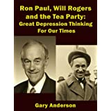 Ron Paul, Will Rogers and the Tea Party: Great Depression Thinking For Our Times (Will Rogers to Ron Paul Series Book 2) ~ Gary Anderson
