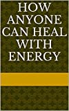 How Anyone Can Heal With Energy