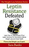 Leptin: Leptin Resistance: Learn How To Take Charge of Your Leptin Hormone for Permanent Lifetime Weight Loss and Great Health