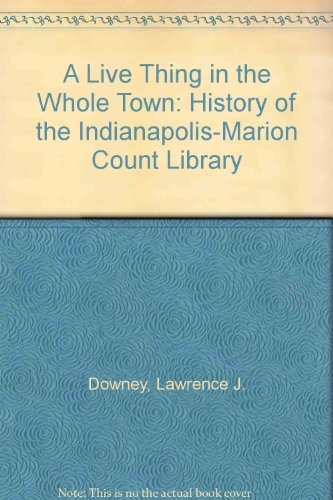 A Live Thing in the Whole Town: History of the Indianapolis-Marion Count Library