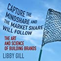 Capture the Mindshare and the Market Share will Follow: The Art and Science of Building Brands (       UNABRIDGED) by Libby Gill Narrated by Libby Gill