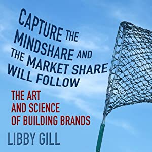 Capture the Mindshare and the Market Share will Follow: The Art and Science of Building Brands | [Libby Gill]