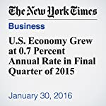 U.S. Economy Grew at 0.7 Percent Annual Rate in Final Quarter of 2015