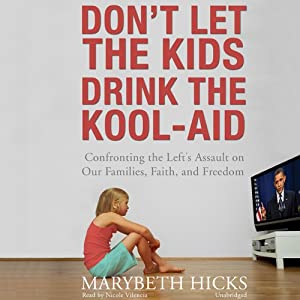 Don't Let the Kids Drink the Kool-Aid: Confronting the Left's Assault on Our Families, Faith, and Freedom | [Marybeth Hicks]