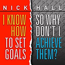 I Know How to Set Goals, So Why Don't I Achieve Them? Speech by Nick Hall Narrated by Nick Hall
