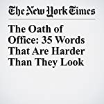 The Oath of Office: 35 Words That Are Harder Than They Look   Liam Stack