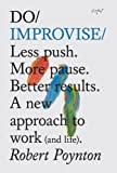 Do Improvise: Less Push. More Pause. Better Results. A New Approach to Work (and Life) (Do Books)