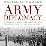 Army Diplomacy: American Military Occupation and Foreign Policy After World War II | Walter Hudson