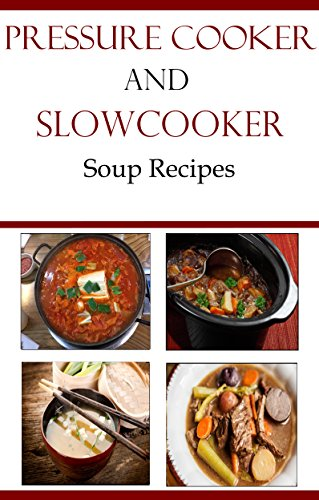 Pressure Cooker And Slow Cooker Recipes: Delicious Pressure Cooker and Slow Cooker Soup Recipes (Electric Pressure Cooker Recipes) by Terry Smith