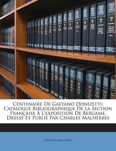 Centenaire De Gaetano Donizetti: Catalogue Bibliographique De La Section Française À L'exposition De Bergame, Dressé Et Publié Par Charles Malherbes