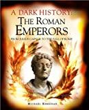 A Dark History : The Roman Emperors: From Julius Caesar to the Fall of Rome