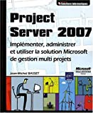 Project Server 2007 - Impl�menter, administrer et utiliser la solution Microsoft de gestion multi projets