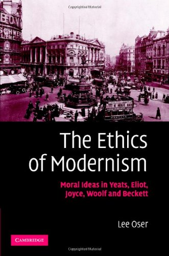The Ethics of Modernism: Moral Ideas in Yeats, Eliot, Joyce, Woolf and Beckett