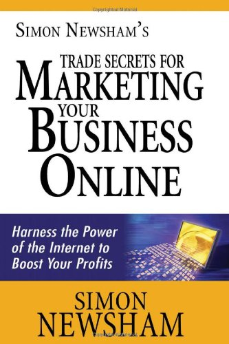 Simon Newsham'S Trade Secrets For Marketing Your Business Online: Harness The Power Of The Internet To Boost Your Profits