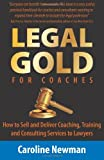 LEGAL GOLD for Coaches: How to Sell and Deliver Coaching, Training and Consulting Services to Lawyers