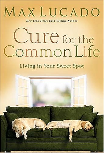 Cure for the Common Life: Living in Your Sweet Spot, Max Lucado