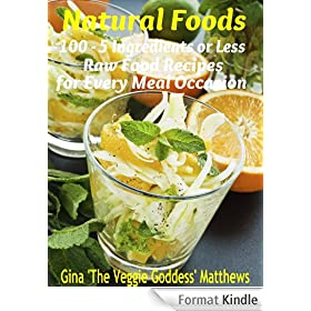 Natural Foods: 100 - 5 Ingredients or Less, Raw Food Recipes for Every Meal Occasion (Raw Food Cookbook) (English Edition)