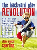 The Backyard Play Revolution: How to Engage Kids in Simple, Inexpensive Outdoor Play and Increase Child Health and Motor/Sensory Development