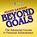 Beyond Goals: The Advanced Course in Personal Achievement  by Roger Dawson Narrated by Roger Dawson