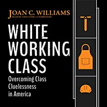 White Working Class: Overcoming Class Cluelessness in America | Livre audio Auteur(s) : Joan C. Williams Narrateur(s) : Liisa Ivary