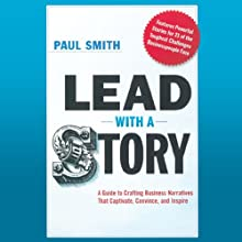 Lead with a Story: A Guide to Crafting Business Narratives That Captivate, Convince, and Inspire (       UNABRIDGED) by Paul Smith Narrated by A. T. Chandler